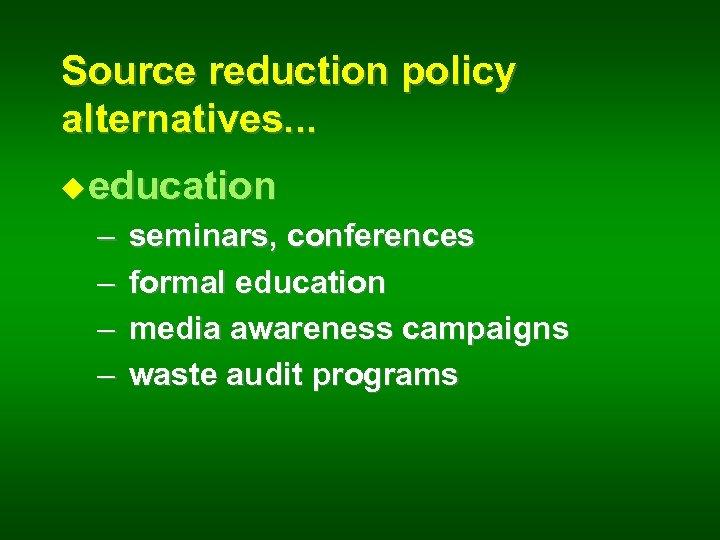 Source reduction policy alternatives. . . u education – – seminars, conferences formal education