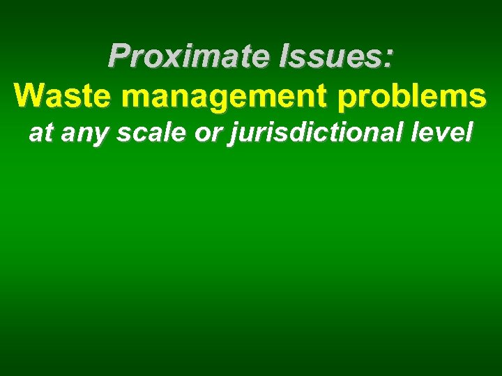 Proximate Issues: Waste management problems at any scale or jurisdictional level