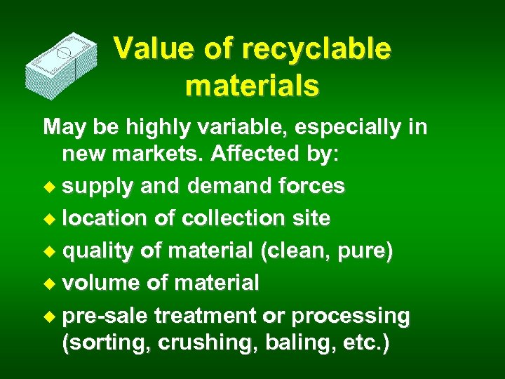 Value of recyclable materials May be highly variable, especially in new markets. Affected by: