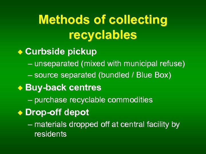 Methods of collecting recyclables u Curbside pickup – unseparated (mixed with municipal refuse) –