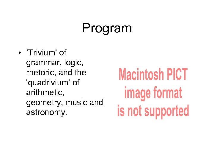 Program • 'Trivium' of grammar, logic, rhetoric, and the 'quadrivium' of arithmetic, geometry, music