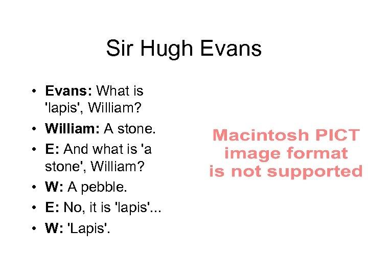 Sir Hugh Evans • Evans: What is 'lapis', William?  • William: A stone.