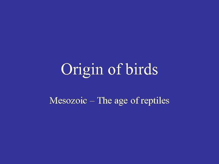 Origin of birds Mesozoic – The age of reptiles