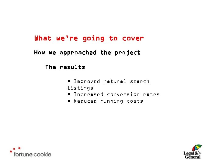 What we're going to cover How we approached the project The results • Improved
