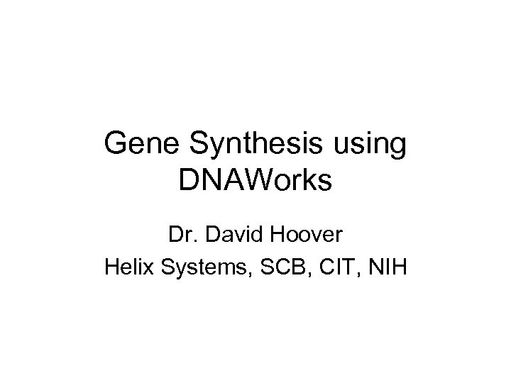 Gene Synthesis using DNAWorks Dr. David Hoover Helix Systems, SCB, CIT, NIH