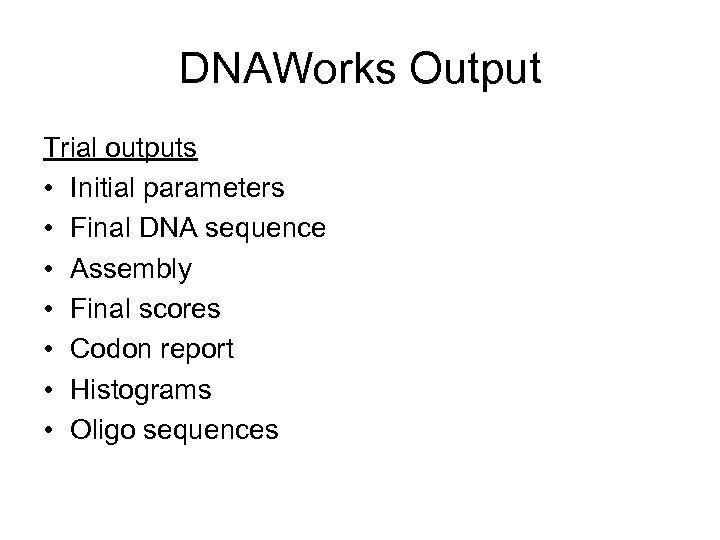 DNAWorks Output Trial outputs • Initial parameters • Final DNA sequence • Assembly •
