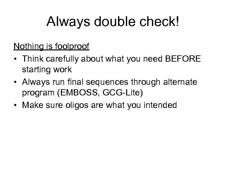 Always double check! Nothing is foolproof • Think carefully about what you need BEFORE