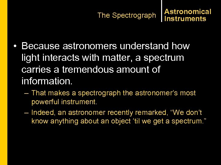 The Spectrograph Astronomical Instruments • Because astronomers understand how light interacts with matter, a