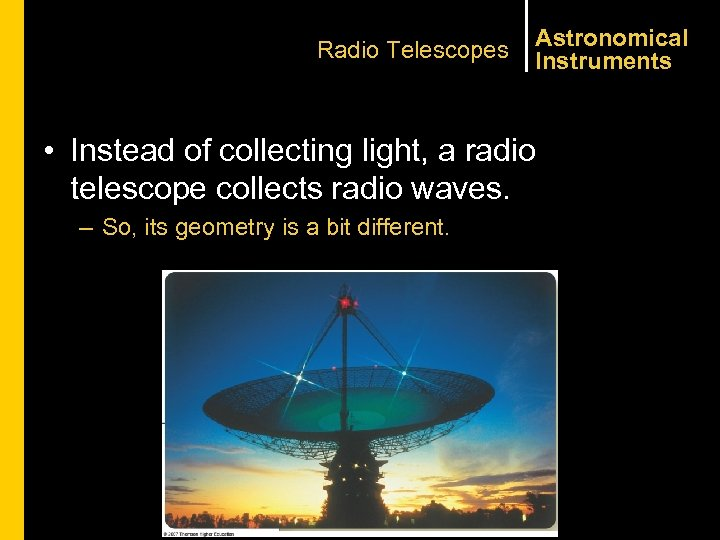 Radio Telescopes Astronomical Instruments • Instead of collecting light, a radio telescope collects radio