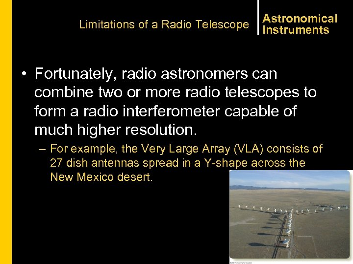 Limitations of a Radio Telescope Astronomical Instruments • Fortunately, radio astronomers can combine two