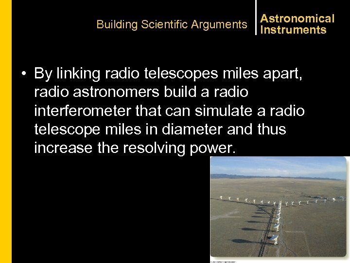 Building Scientific Arguments Astronomical Instruments • By linking radio telescopes miles apart, radio astronomers