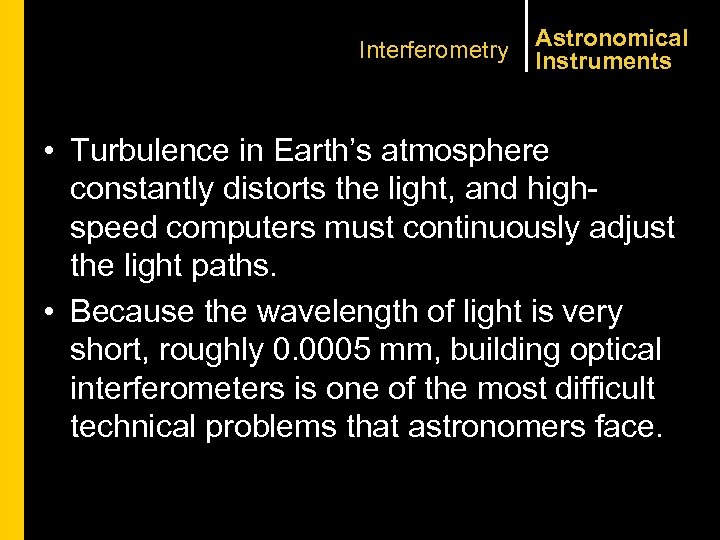 Interferometry Astronomical Instruments • Turbulence in Earth's atmosphere constantly distorts the light, and highspeed