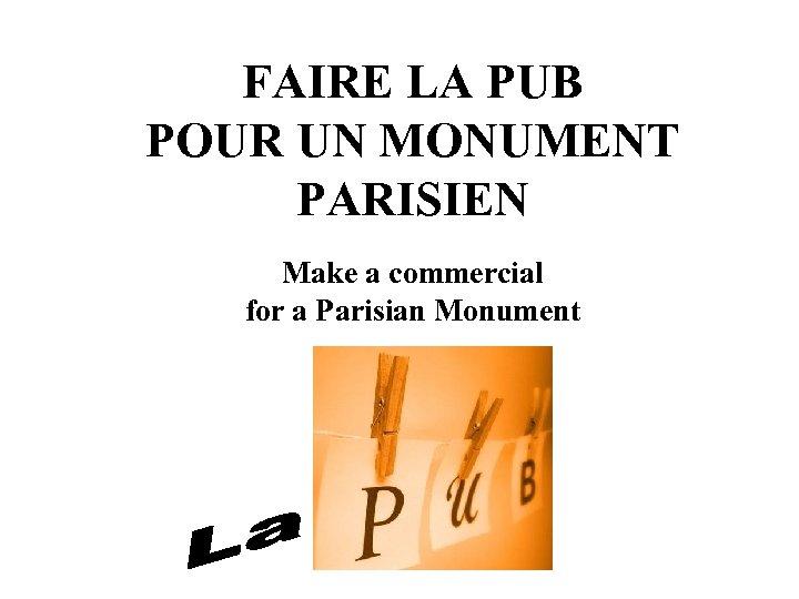 FAIRE LA PUB POUR UN MONUMENT PARISIEN Make a commercial for a Parisian Monument