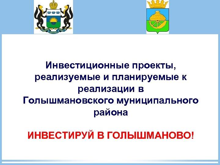 Инвестиционные проекты, реализуемые и планируемые к реализации в Голышмановского муниципального района ИНВЕСТИРУЙ В ГОЛЫШМАНОВО!