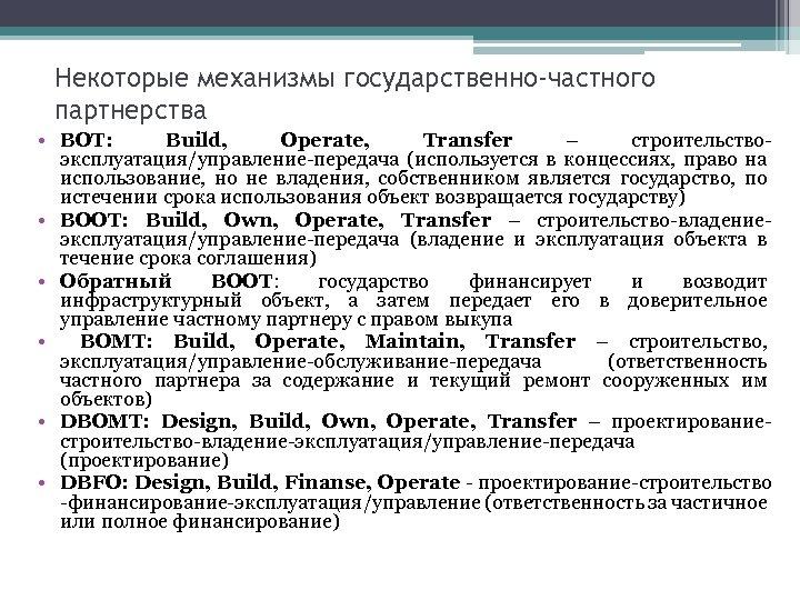 Некоторые механизмы государственно-частного партнерства • BOT: Build, Operate, Transfer – строительствоэксплуатация/управление-передача (используется в концессиях,