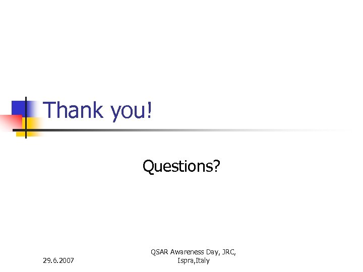 Thank you! Questions? 29. 6. 2007 QSAR Awareness Day, JRC, Ispra, Italy