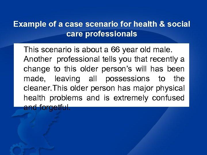Example of a case scenario for health & social care professionals This scenario is