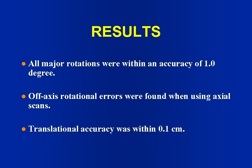 RESULTS l All major rotations were within an accuracy of 1. 0 degree. l