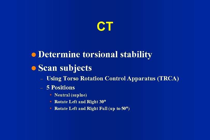 CT l Determine torsional stability l Scan subjects – – Using Torso Rotation Control