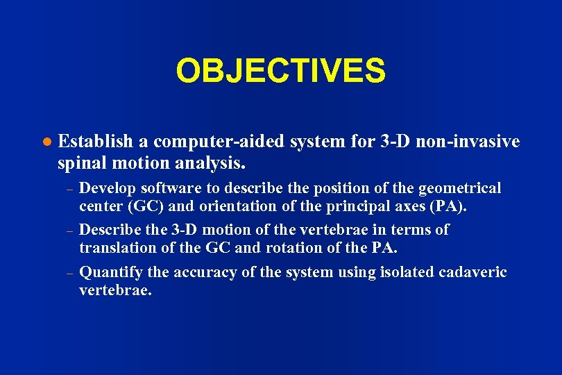 OBJECTIVES l Establish a computer-aided system for 3 -D non-invasive spinal motion analysis. –