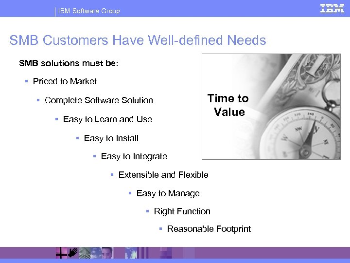 IBM Software Group SMB Customers Have Well-defined Needs SMB solutions must be: § Priced