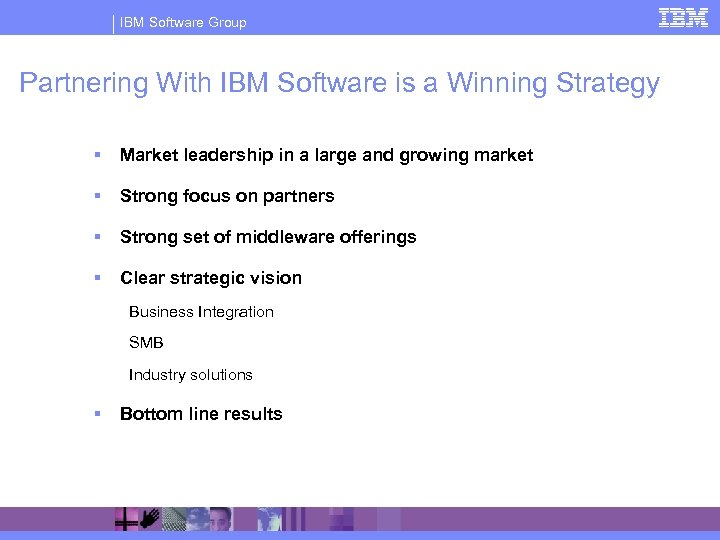 IBM Software Group Partnering With IBM Software is a Winning Strategy § Market leadership