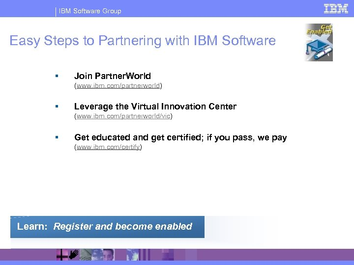 IBM Software Group Easy Steps to Partnering with IBM Software § Join Partner. World
