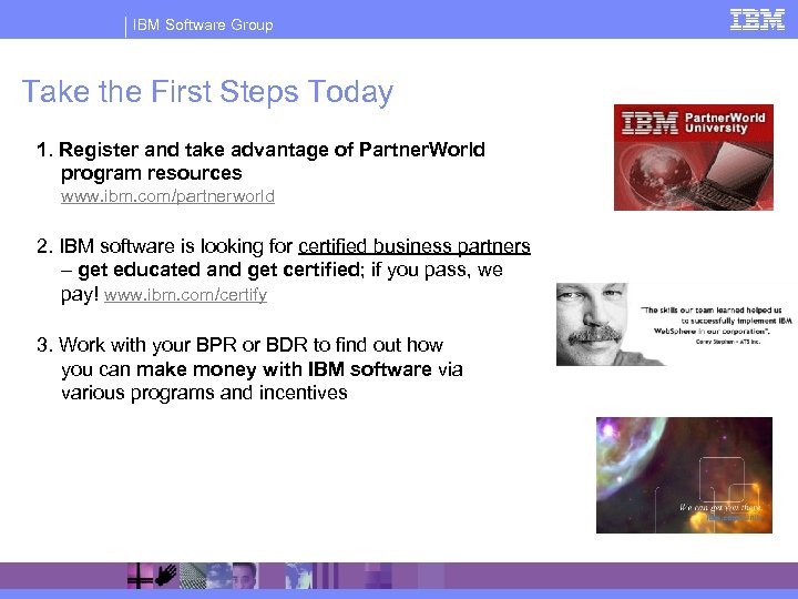 IBM Software Group Take the First Steps Today 1. Register and take advantage of