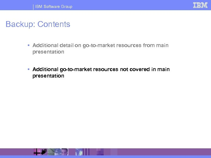 IBM Software Group Backup: Contents § Additional detail on go-to-market resources from main presentation