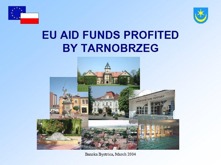 EU AID FUNDS PROFITED BY TARNOBRZEG Banska Bystrica, March 2004