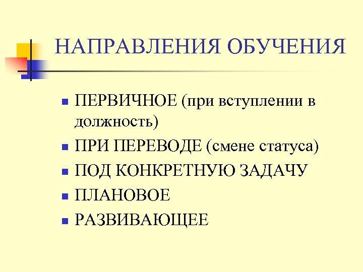 НАПРАВЛЕНИЯ ОБУЧЕНИЯ n n n ПЕРВИЧНОЕ (при вступлении в должность) ПРИ ПЕРЕВОДЕ (смене статуса)