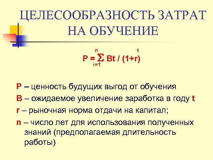ЦЕЛЕСООБРАЗНОСТЬ ЗАТРАТ НА ОБУЧЕНИЕ n t Р = Bt / (1+r) i=1 Р –