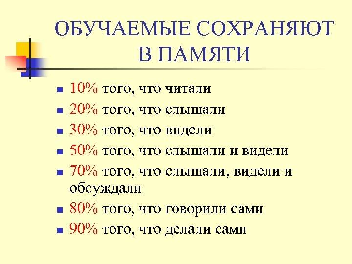 ОБУЧАЕМЫЕ СОХРАНЯЮТ В ПАМЯТИ n n n n 10% того, что читали 20% того,