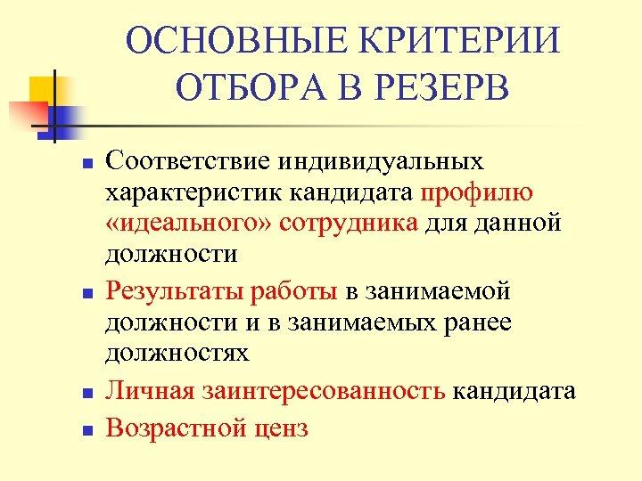 ОСНОВНЫЕ КРИТЕРИИ ОТБОРА В РЕЗЕРВ n n Соответствие индивидуальных характеристик кандидата профилю «идеального» сотрудника