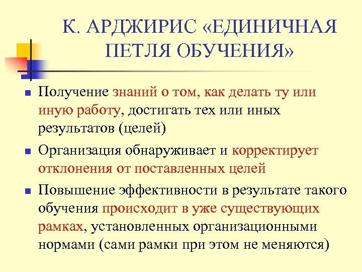 К. АРДЖИРИС «ЕДИНИЧНАЯ ПЕТЛЯ ОБУЧЕНИЯ» n n n Получение знаний о том, как делать