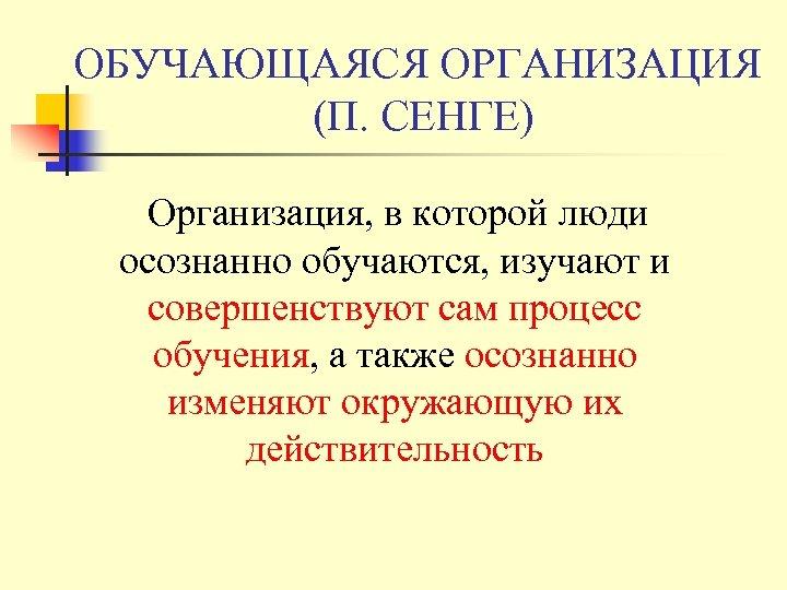 ОБУЧАЮЩАЯСЯ ОРГАНИЗАЦИЯ (П. СЕНГЕ) Организация, в которой люди осознанно обучаются, изучают и совершенствуют сам