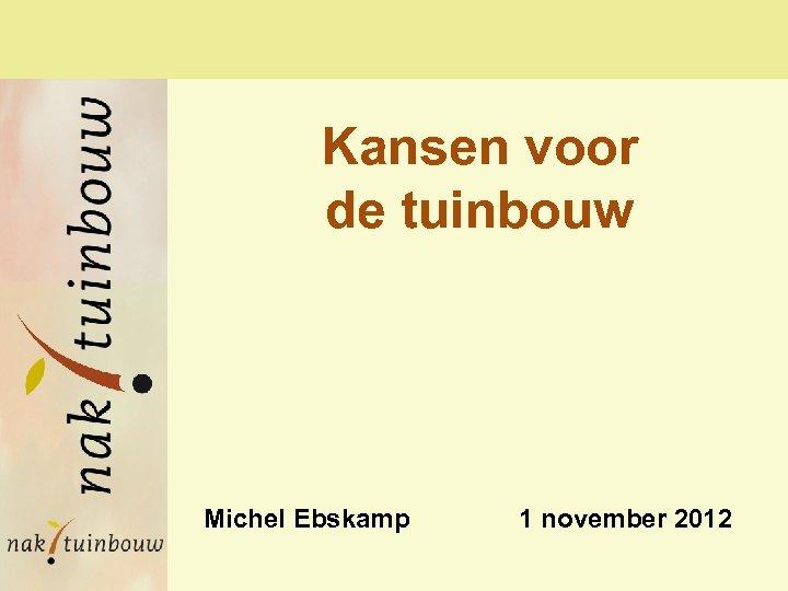Kansen voor de tuinbouw Michel Ebskamp 1 november 2012