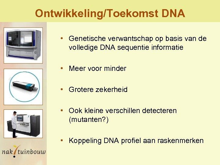 Ontwikkeling/Toekomst DNA • Genetische verwantschap op basis van de volledige DNA sequentie informatie •