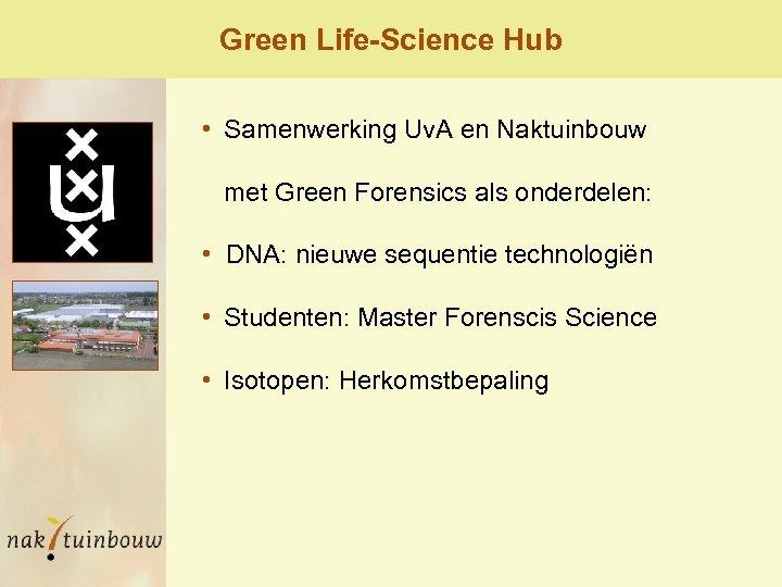Green Life-Science Hub • Samenwerking Uv. A en Naktuinbouw met Green Forensics als onderdelen: