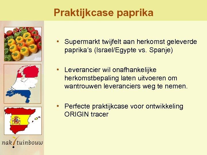 Praktijkcase paprika • Supermarkt twijfelt aan herkomst geleverde paprika's (Israel/Egypte vs. Spanje) • Leverancier