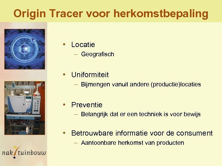 Origin Tracer voor herkomstbepaling • Locatie – Geografisch • Uniformiteit – Bijmengen vanuit andere
