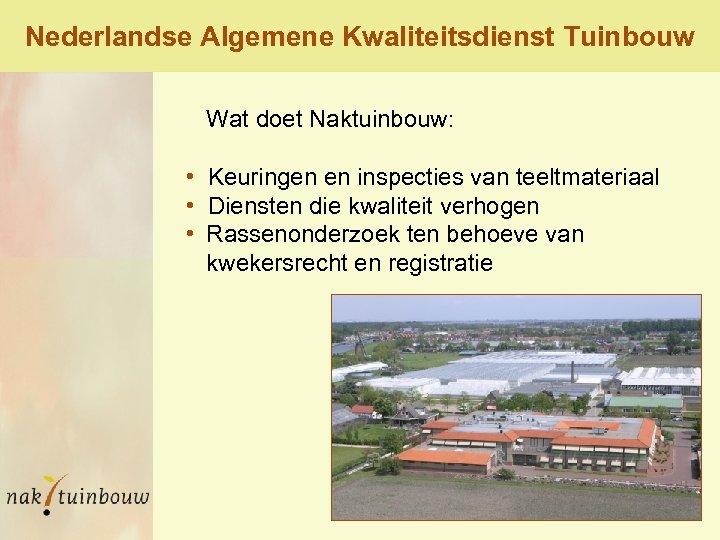 Nederlandse Algemene Kwaliteitsdienst Tuinbouw Wat doet Naktuinbouw: • Keuringen en inspecties van teeltmateriaal •