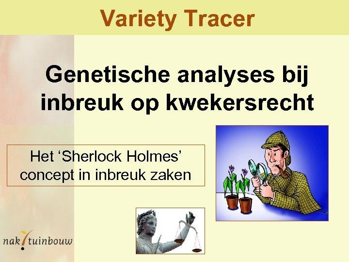 Variety Tracer Genetische analyses bij inbreuk op kwekersrecht Het 'Sherlock Holmes' concept in inbreuk