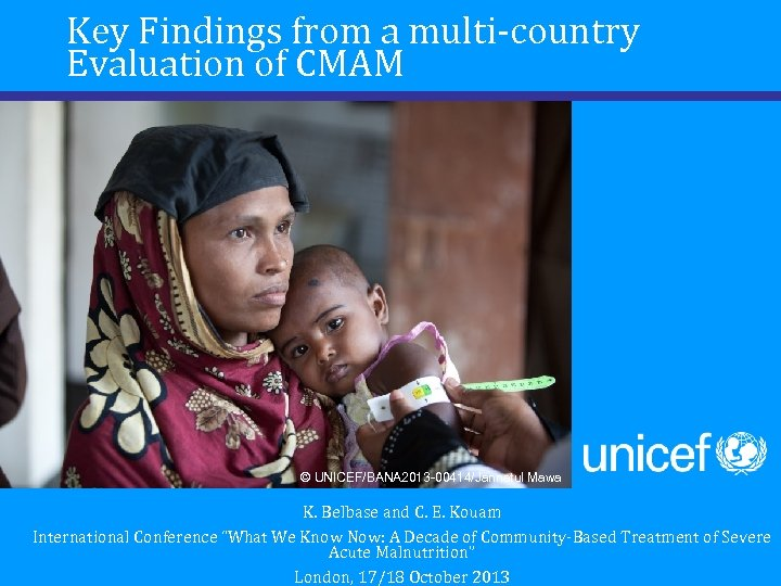 Key Findings from a multi-country Evaluation of CMAM © UNICEF/BANA 2013 -00414/Jannatul Mawa K.