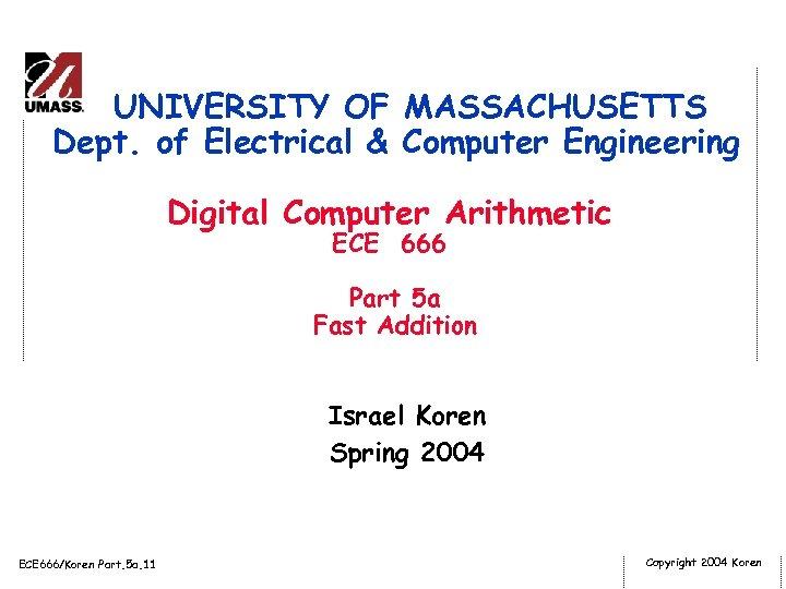 UNIVERSITY OF MASSACHUSETTS Dept. of Electrical & Computer Engineering Digital Computer Arithmetic ECE 666