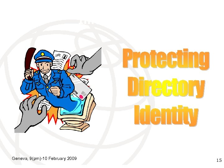 Protecting Directory Identity Information Geneva, 9(pm)-10 February 2009 International Telecommunication 15 Union
