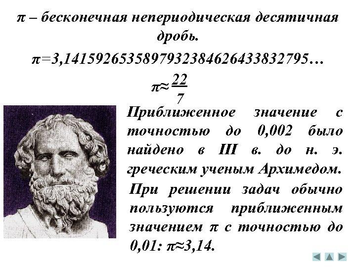 π – бесконечная непериодическая десятичная дробь. π=3, 1415926535897932384626433832795… 22 π≈ 7 Приближенное значение с
