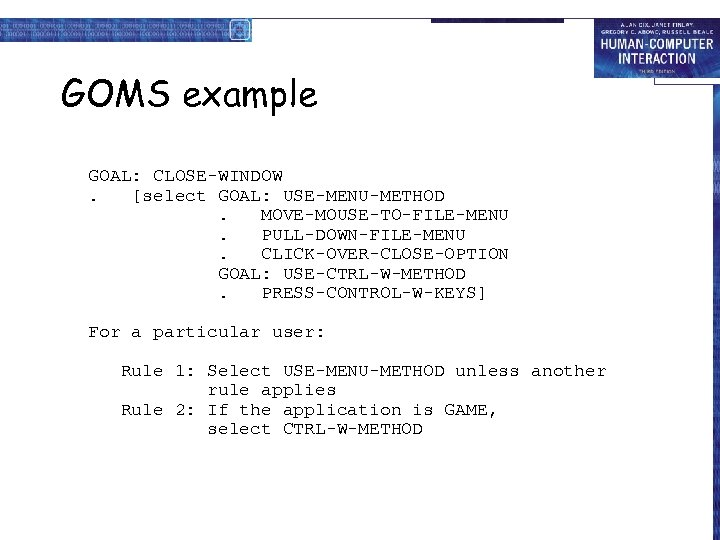 GOMS example GOAL: CLOSE-WINDOW. [select GOAL: USE-MENU-METHOD. MOVE-MOUSE-TO-FILE-MENU. PULL-DOWN-FILE-MENU. CLICK-OVER-CLOSE-OPTION GOAL: USE-CTRL-W-METHOD. PRESS-CONTROL-W-KEYS] For
