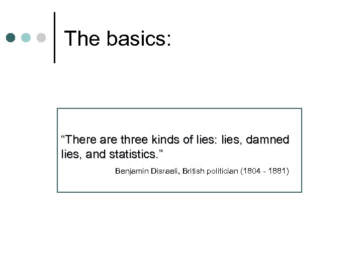 "The basics: ""There are three kinds of lies: lies, damned lies, and statistics. """