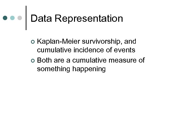 Data Representation Kaplan-Meier survivorship, and cumulative incidence of events ¢ Both are a cumulative